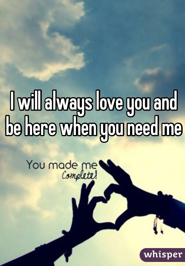 I will always love you and be here when you need me