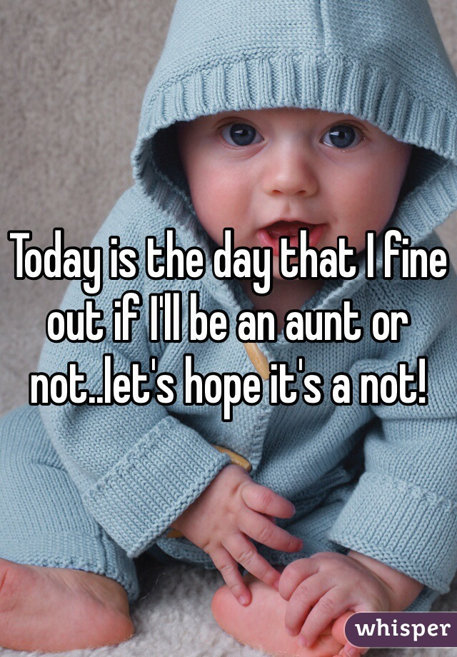 Today is the day that I fine out if I'll be an aunt or not..let's hope it's a not!