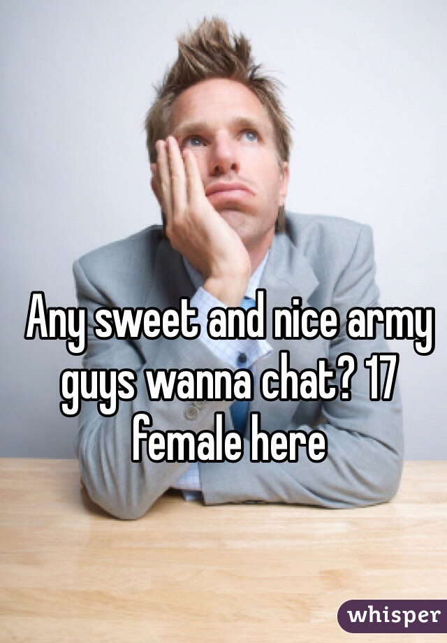 Any sweet and nice army guys wanna chat? 17 female here