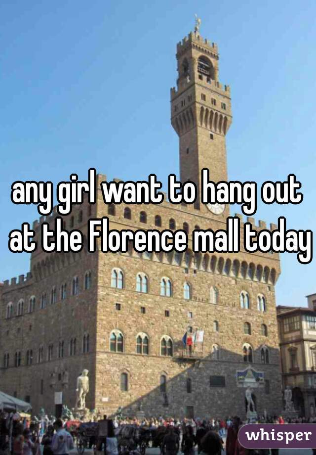 any girl want to hang out at the Florence mall today