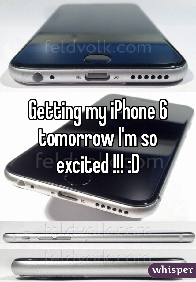 Getting my iPhone 6 tomorrow I'm so excited !!! :D