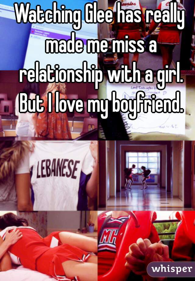Watching Glee has really made me miss a relationship with a girl. But I love my boyfriend.