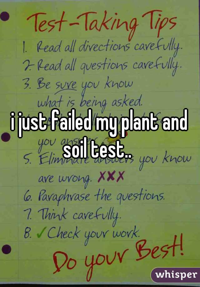 i just failed my plant and soil test..