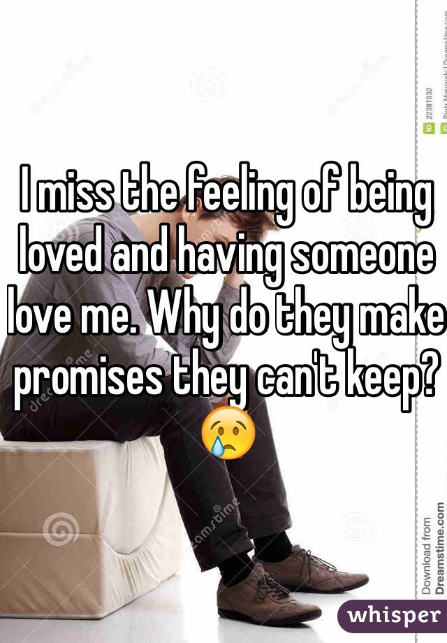 I miss the feeling of being loved and having someone love me. Why do they make promises they can't keep? 😢