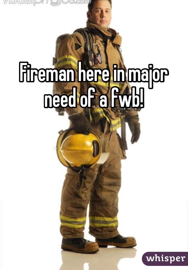 Fireman here in major need of a fwb!