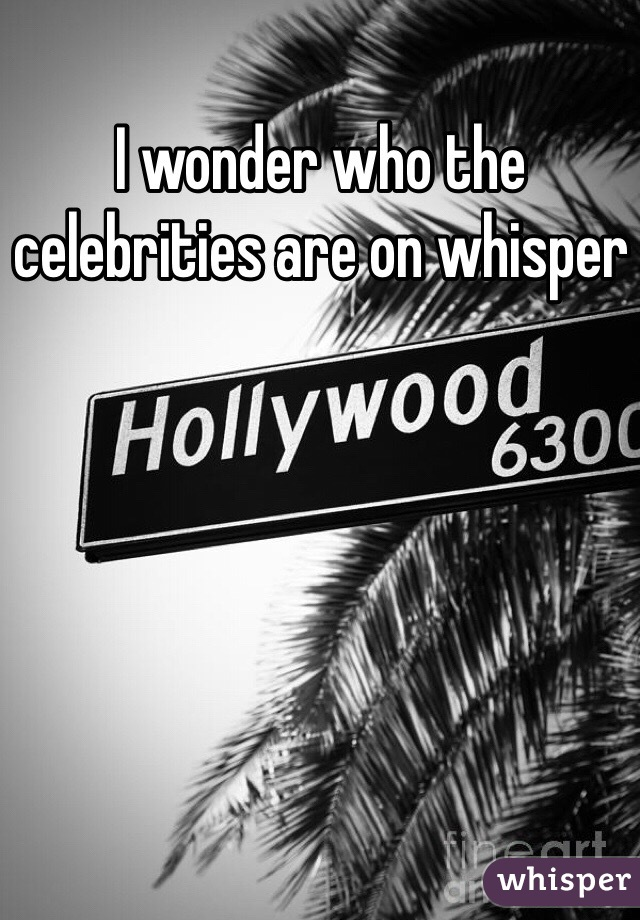 I wonder who the celebrities are on whisper