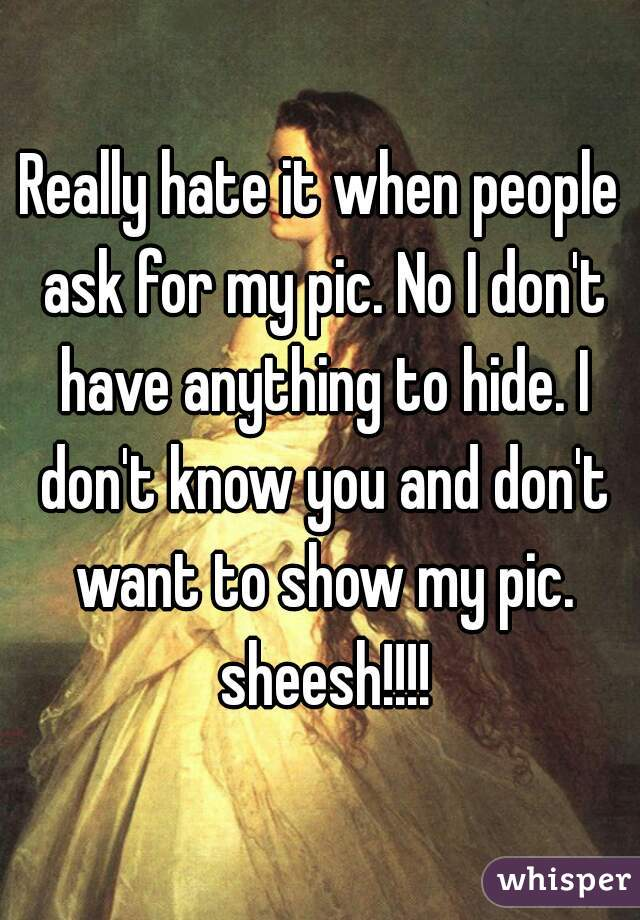 Really hate it when people ask for my pic. No I don't have anything to hide. I don't know you and don't want to show my pic. sheesh!!!!