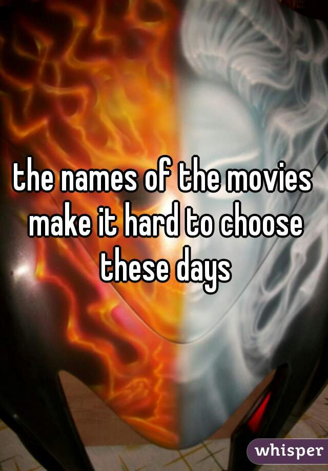 the names of the movies make it hard to choose these days