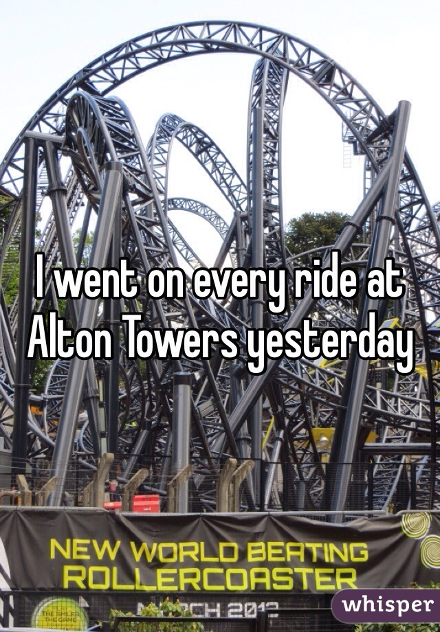 I went on every ride at Alton Towers yesterday