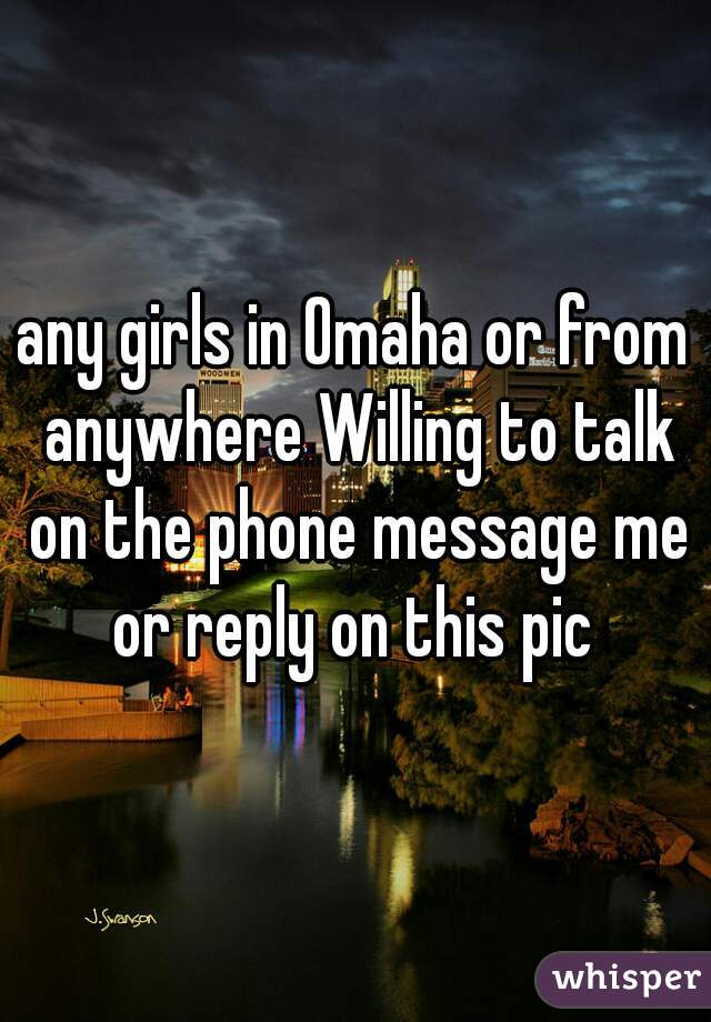 any girls in Omaha or from anywhere Willing to talk on the phone message me or reply on this pic