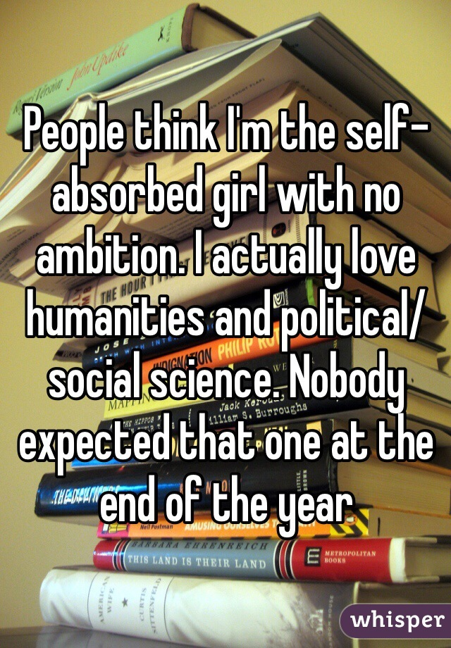 People think I'm the self-absorbed girl with no ambition. I actually love humanities and political/social science. Nobody expected that one at the end of the year