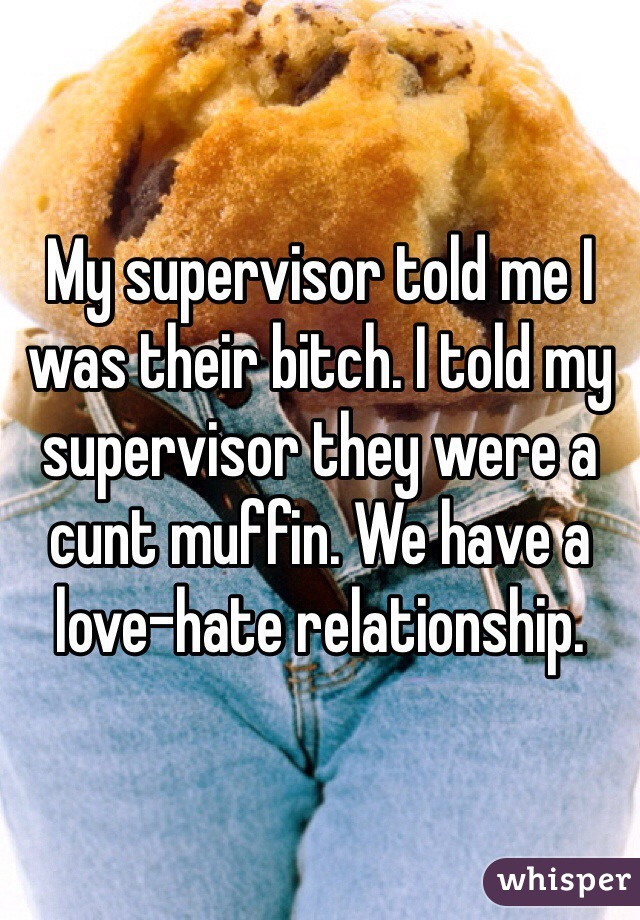 My supervisor told me I was their bitch. I told my supervisor they were a cunt muffin. We have a love-hate relationship.
