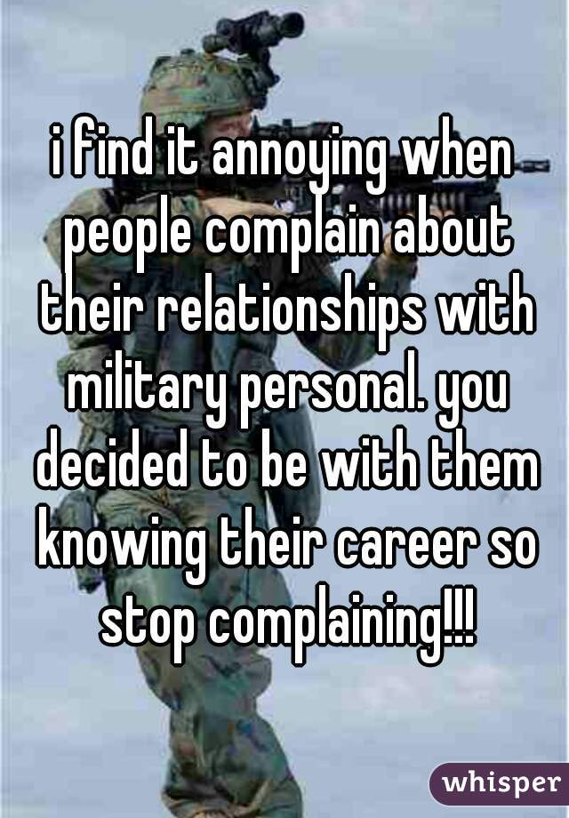 i find it annoying when people complain about their relationships with military personal. you decided to be with them knowing their career so stop complaining!!!