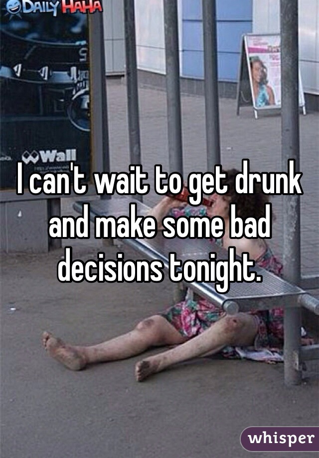 I can't wait to get drunk and make some bad decisions tonight.
