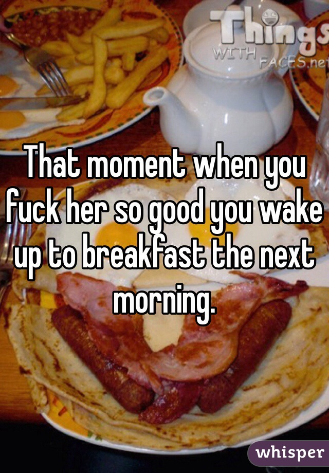That moment when you fuck her so good you wake up to breakfast the next morning.