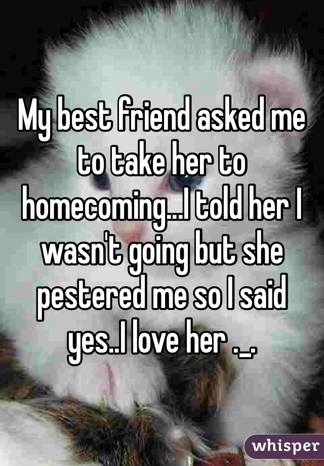 My best friend asked me to take her to homecoming...I told her I wasn't going but she pestered me so I said yes..I love her ._.