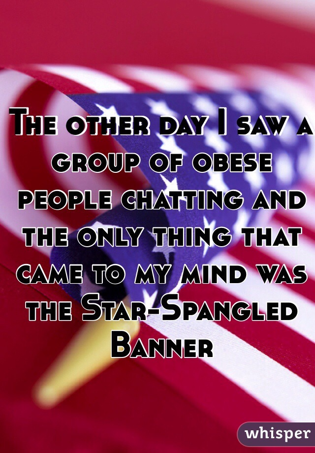 The other day I saw a group of obese people chatting and the only thing that came to my mind was the Star-Spangled Banner