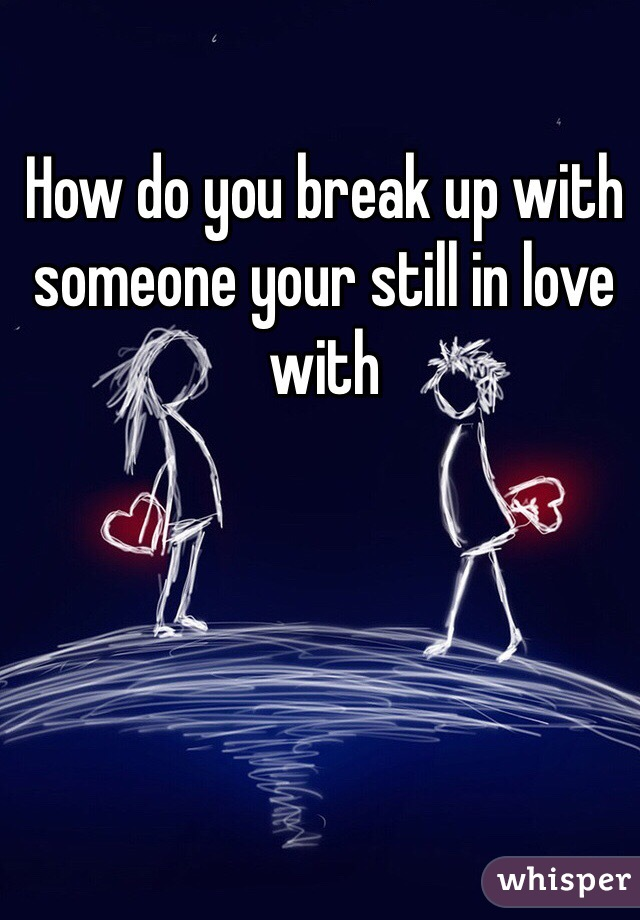 How do you break up with someone your still in love with