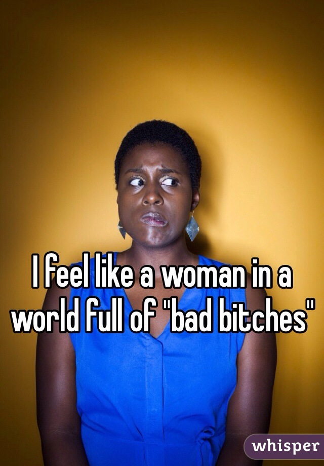 """I feel like a woman in a world full of """"bad bitches"""""""