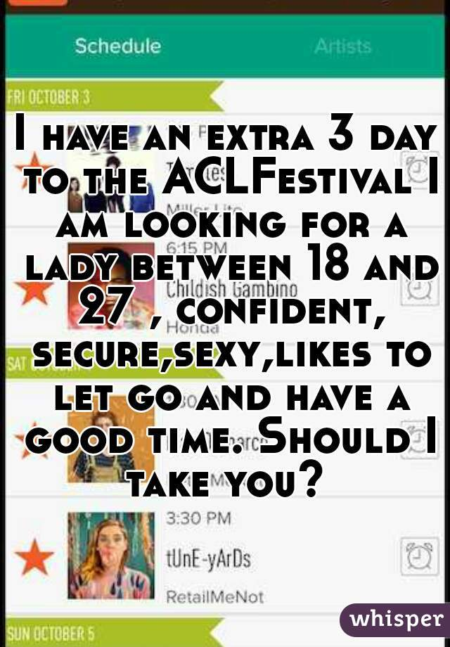 I have an extra 3 day to the ACLFestival I am looking for a lady between 18 and 27 , confident, secure,sexy,likes to let go and have a good time. Should I take you?