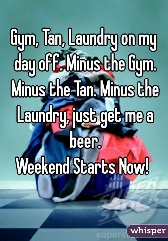 Gym, Tan, Laundry on my day off. Minus the Gym. Minus the Tan. Minus the Laundry, just get me a beer. Weekend Starts Now!