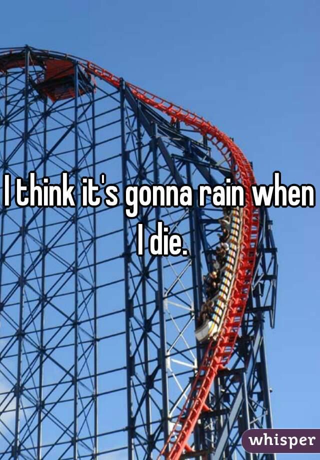 I think it's gonna rain when I die.