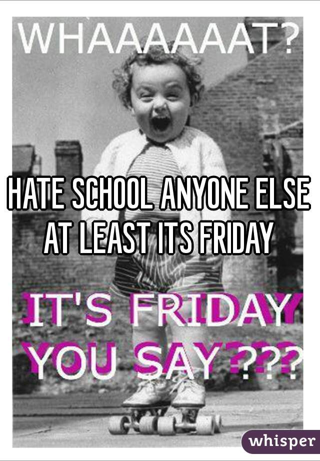 HATE SCHOOL ANYONE ELSE AT LEAST ITS FRIDAY
