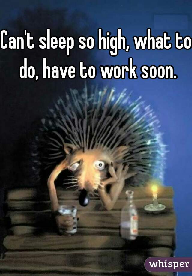 Can't sleep so high, what to do, have to work soon.