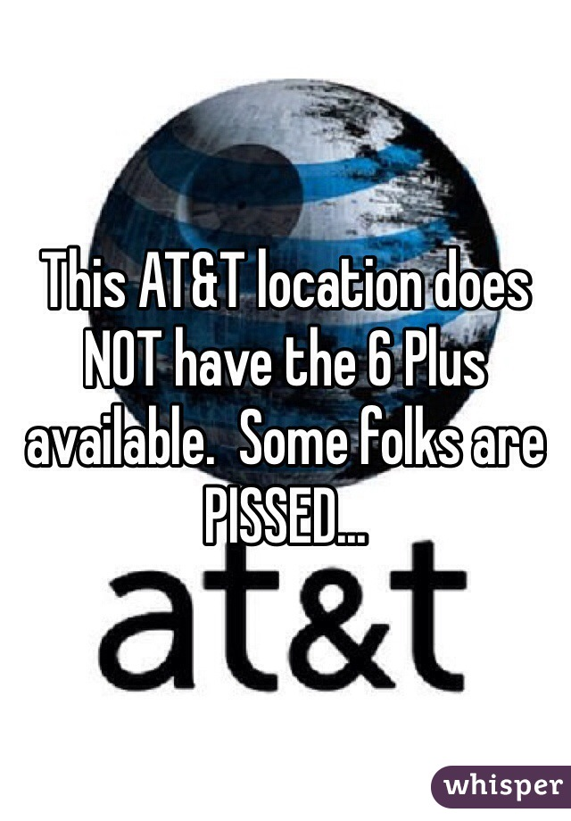This AT&T location does NOT have the 6 Plus available.  Some folks are PISSED...