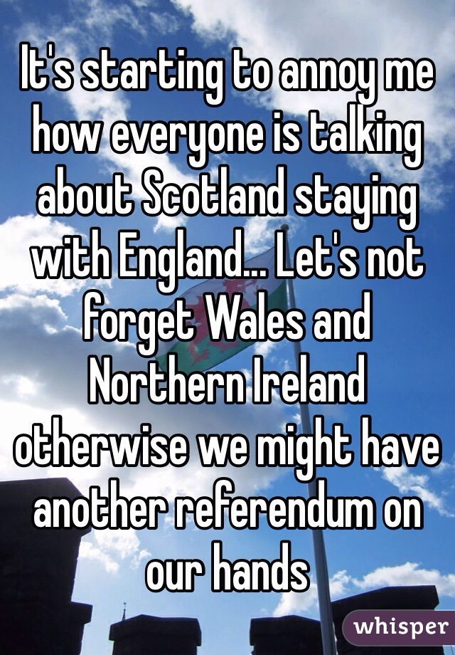 It's starting to annoy me how everyone is talking about Scotland staying with England... Let's not forget Wales and Northern Ireland otherwise we might have another referendum on our hands