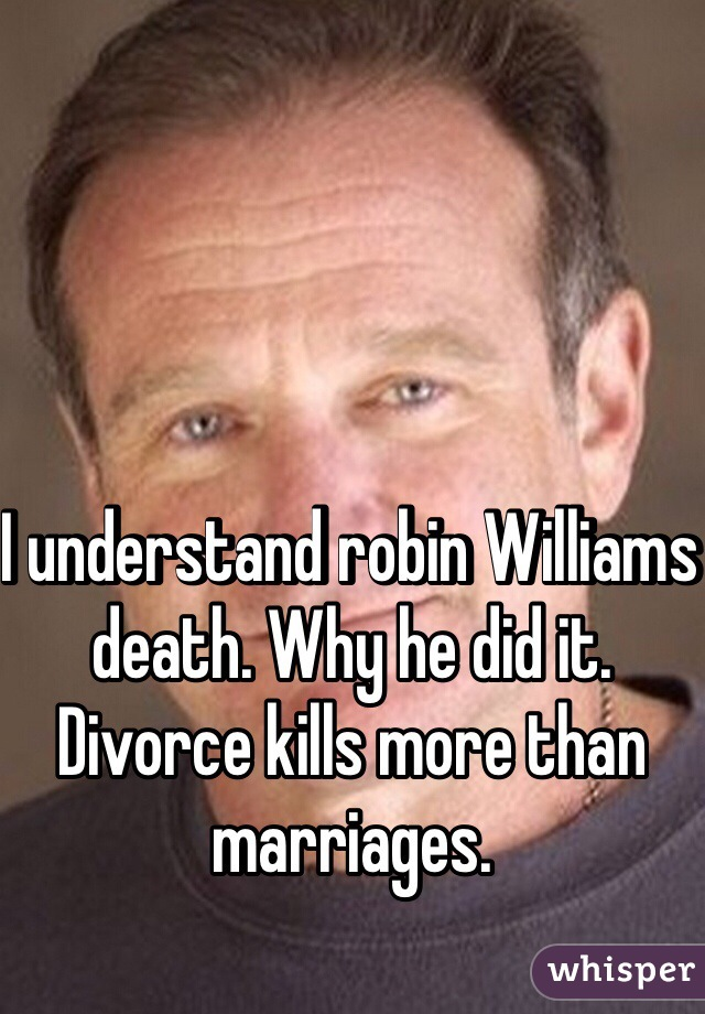 I understand robin Williams death. Why he did it.  Divorce kills more than marriages.