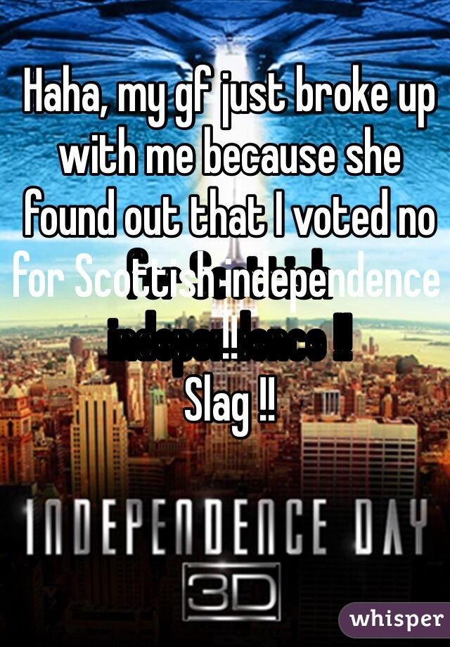 Haha, my gf just broke up with me because she found out that I voted no for Scottish independence !! Slag !!