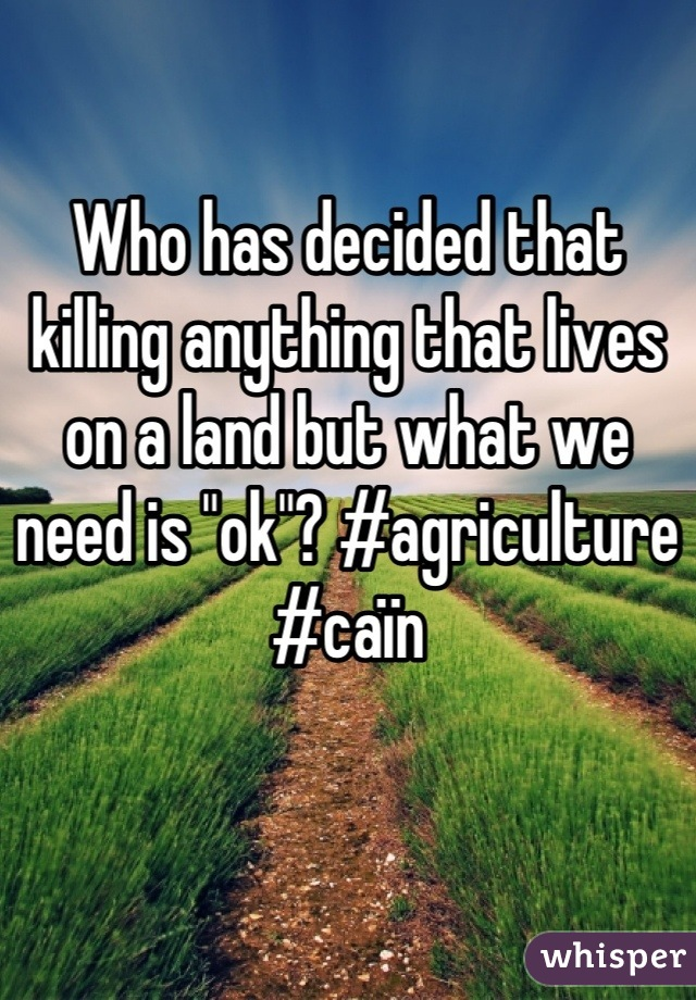 """Who has decided that killing anything that lives on a land but what we need is """"ok""""? #agriculture #caïn"""