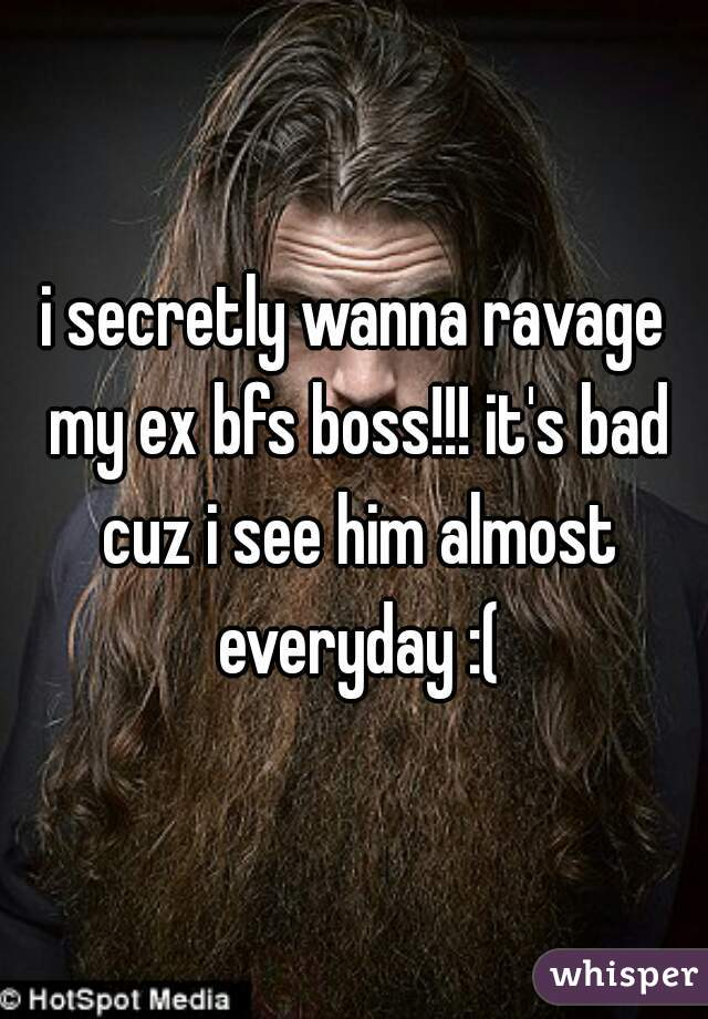 i secretly wanna ravage my ex bfs boss!!! it's bad cuz i see him almost everyday :(