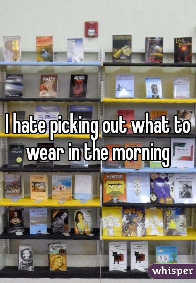 I hate picking out what to wear in the morning