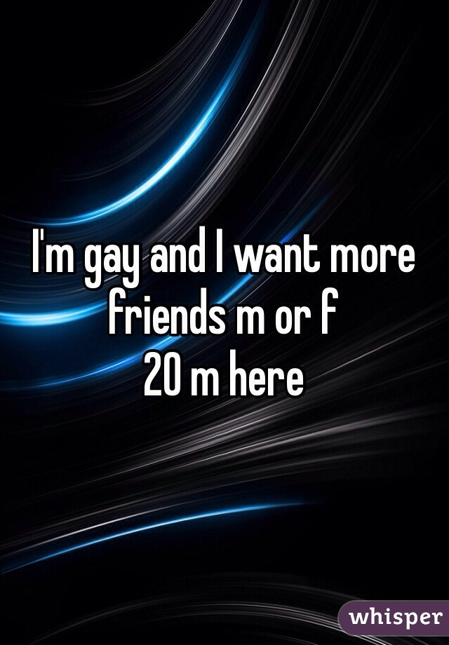 I'm gay and I want more friends m or f 20 m here