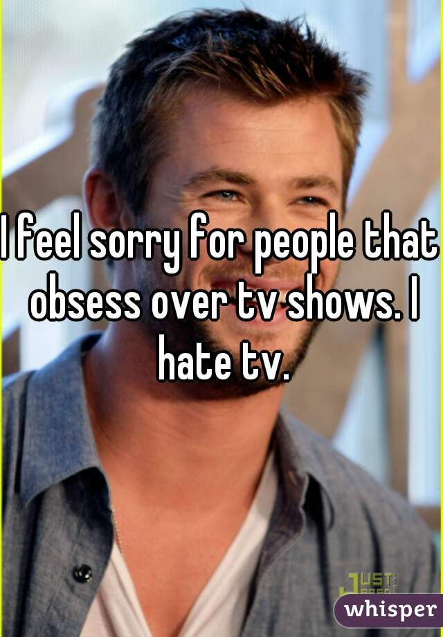I feel sorry for people that obsess over tv shows. I hate tv.