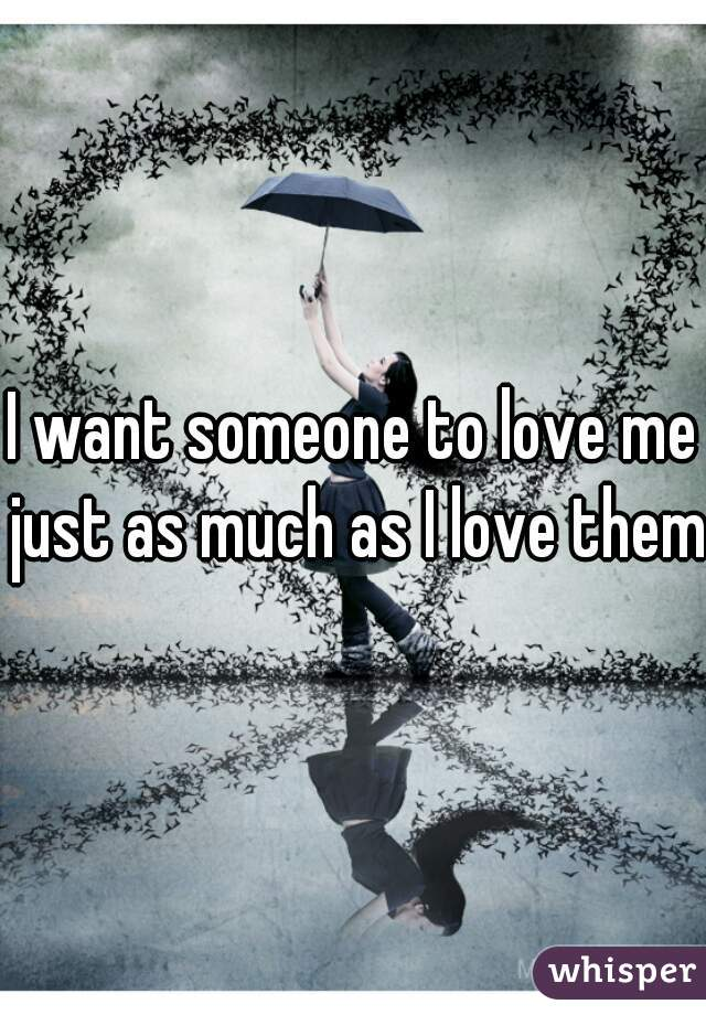 I want someone to love me just as much as I love them.