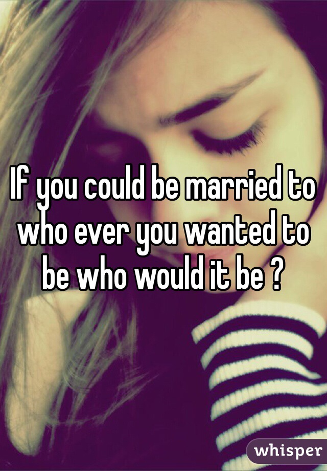 If you could be married to who ever you wanted to be who would it be ?