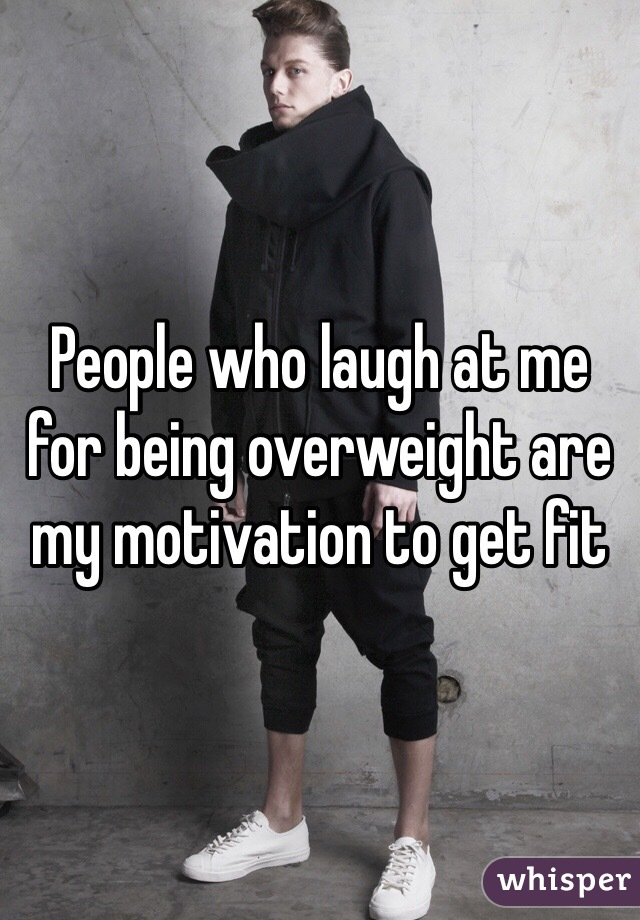 People who laugh at me for being overweight are my motivation to get fit