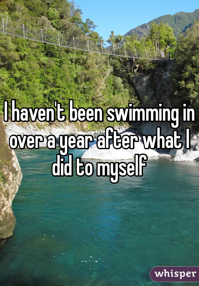 I haven't been swimming in over a year after what I did to myself