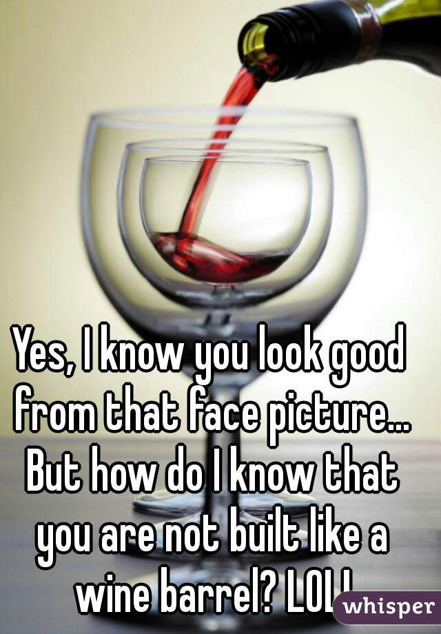 Yes, I know you look good from that face picture... But how do I know that you are not built like a wine barrel? LOL!