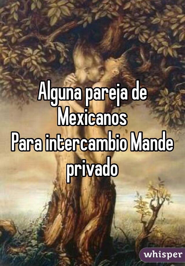 Alguna pareja de Mexicanos Para intercambio Mande privado