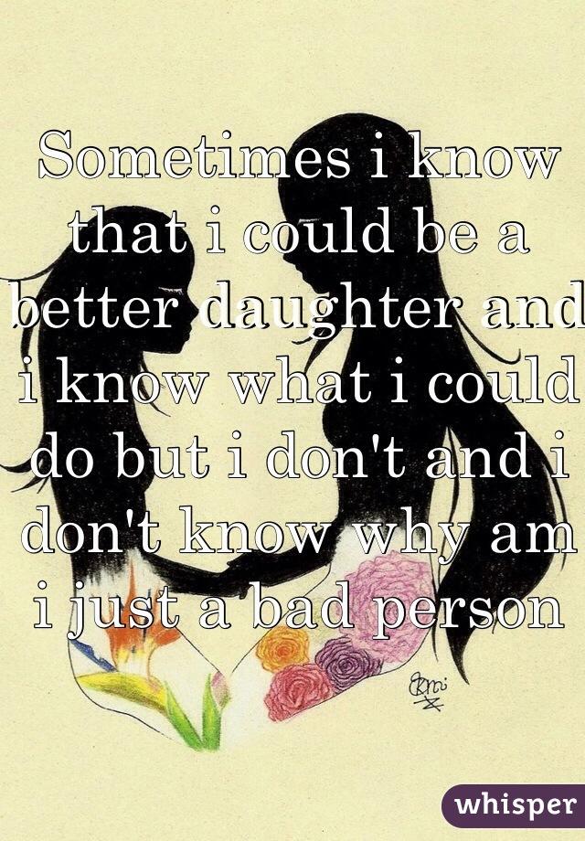 Sometimes i know that i could be a better daughter and i know what i could do but i don't and i don't know why am i just a bad person