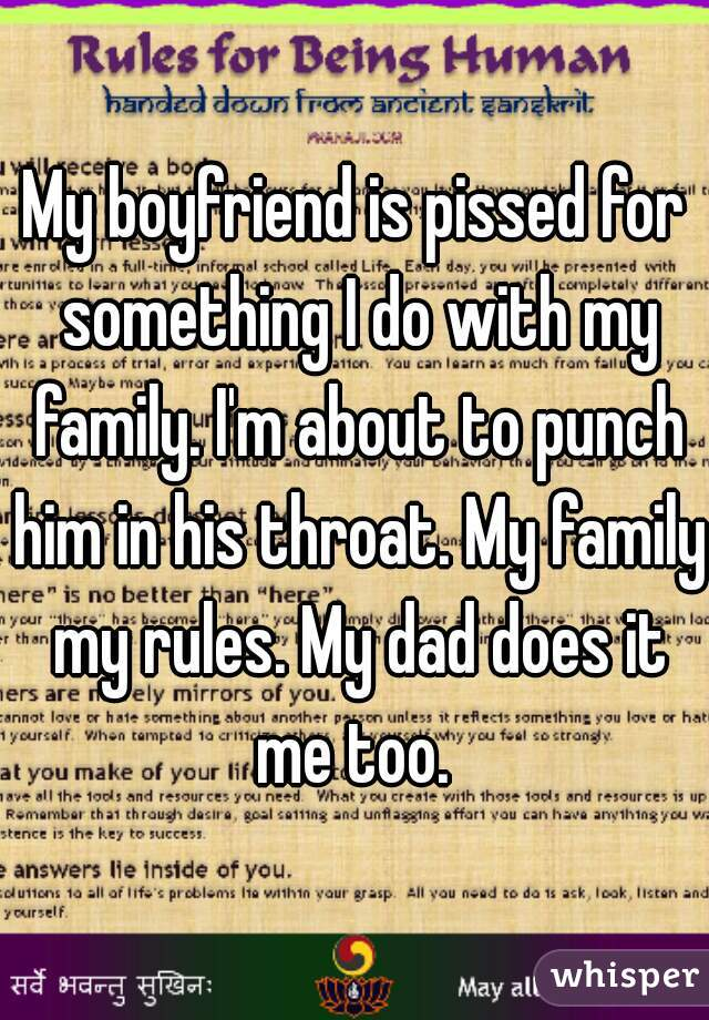 My boyfriend is pissed for something I do with my family. I'm about to punch him in his throat. My family my rules. My dad does it me too.