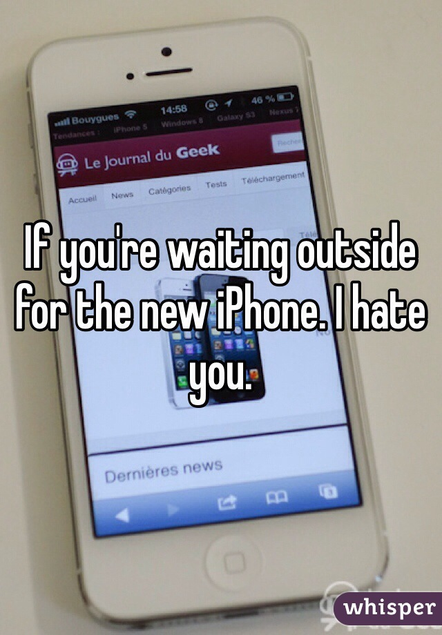 If you're waiting outside for the new iPhone. I hate you.