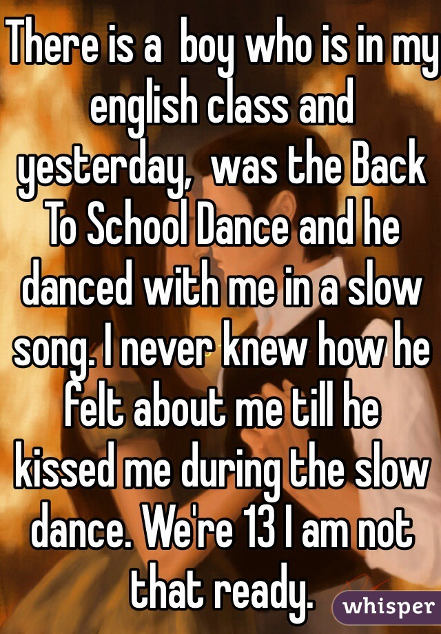 There is a  boy who is in my english class and yesterday,  was the Back To School Dance and he danced with me in a slow song. I never knew how he felt about me till he  kissed me during the slow dance. We're 13 I am not that ready.