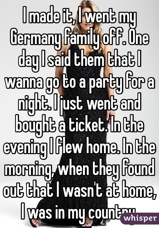 I made it, I went my Germany family off. One day I said them that I wanna go to a party for a night. I just went and bought a ticket. In the evening I flew home. In the morning, when they found out that I wasn't at home, I was in my country.