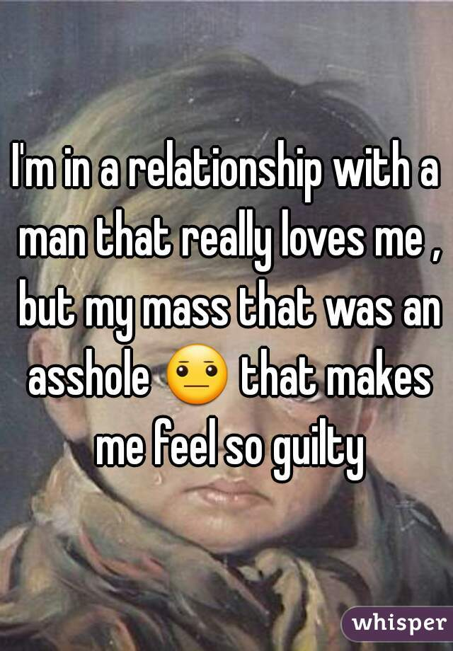 I'm in a relationship with a man that really loves me , but my mass that was an asshole 😐 that makes me feel so guilty