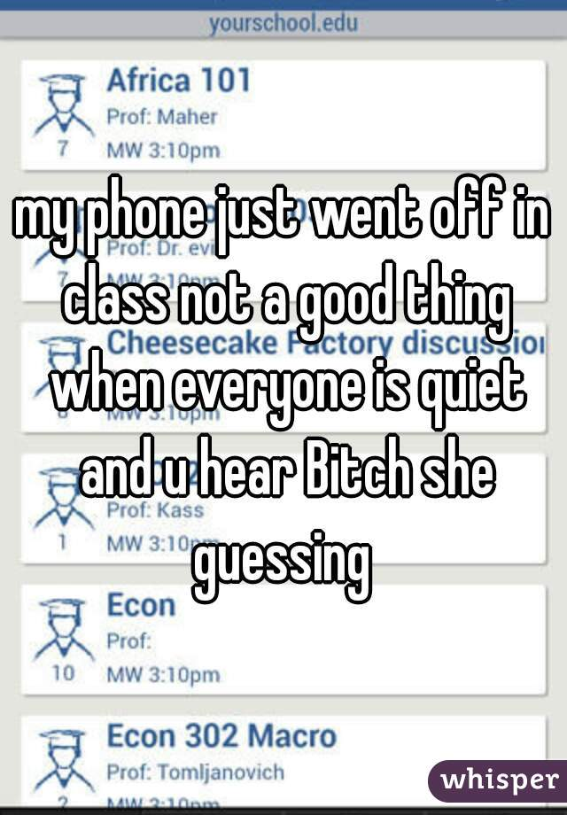 my phone just went off in class not a good thing when everyone is quiet and u hear Bitch she guessing